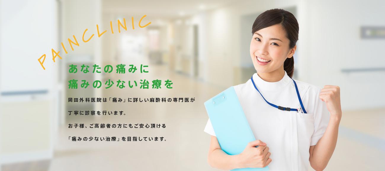 あなたの痛みに 痛みの少ない治療を 岡田外科医院は「痛み」に詳しい麻酔科の専門医が丁寧に診察を行います。お子様、ご高齢者の方にもご安心頂ける「痛みの少ない治療」を目指しています。